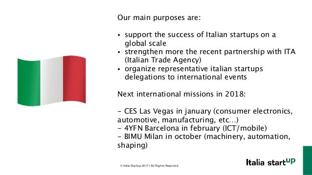 © Italia Startup 2017 | All Rights Reserved Our main purposes are: ! • support the success of Italian startups on a global...