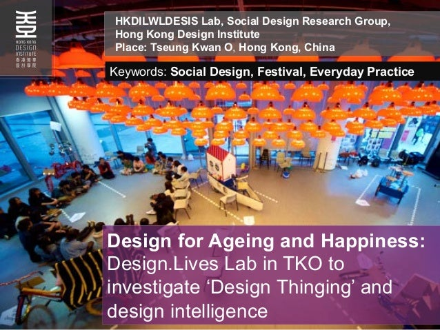 Design for Ageing and Happiness:Design.Lives Lab in TKO toinvestigate 'Design Thinging' anddesign intelligenceHKDILWLDESIS...