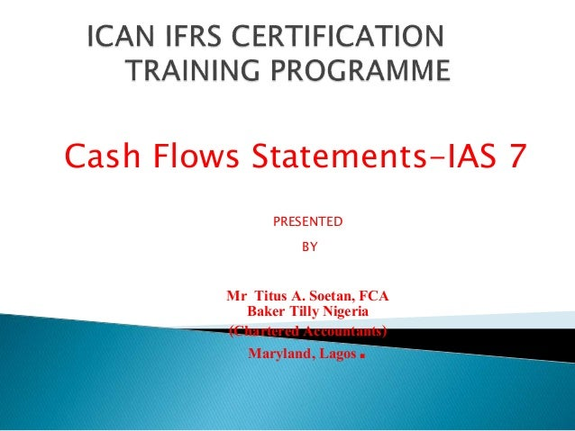 Cash Flows Statements-IAS 7  PRESENTED  BY  Mr Titus A. Soetan, FCA  Baker Tilly Nigeria  (Chartered Accountants)  Marylan...