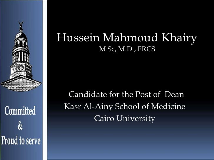 Hussein Mahmoud Khairy         M.Sc, M.D , FRCS  Candidate for the Post of Dean Kasr Al-Ainy School of Medicine         Ca...