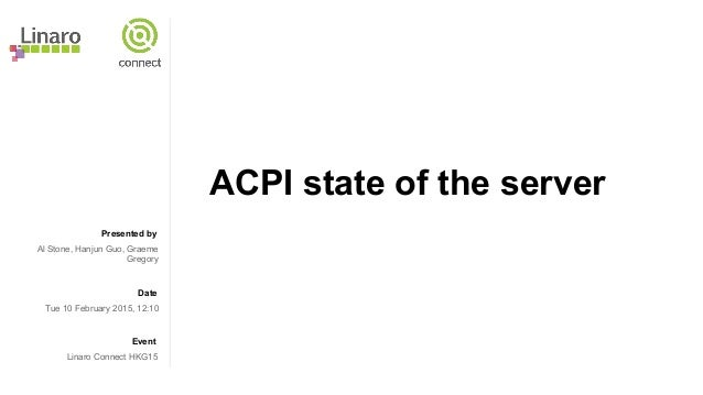 Presented by Date Event ACPI state of the server Al Stone, Hanjun Guo, Graeme Gregory Tue 10 February 2015, 12:10 Linaro C...