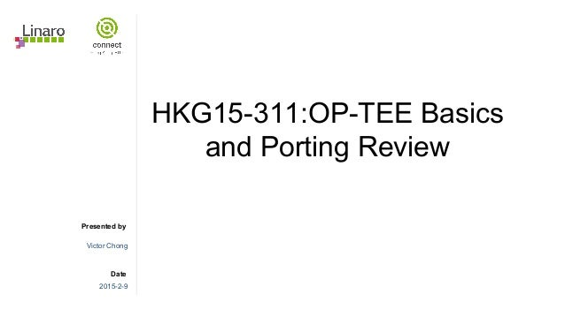Presented by Date HKG15-311:OP-TEE Basics and Porting Review Victor Chong 2015-2-9