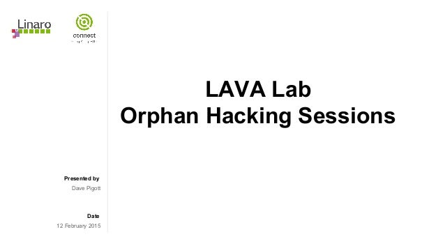 Presented by Date LAVA Lab Orphan Hacking Sessions Dave Pigott 12 February 2015