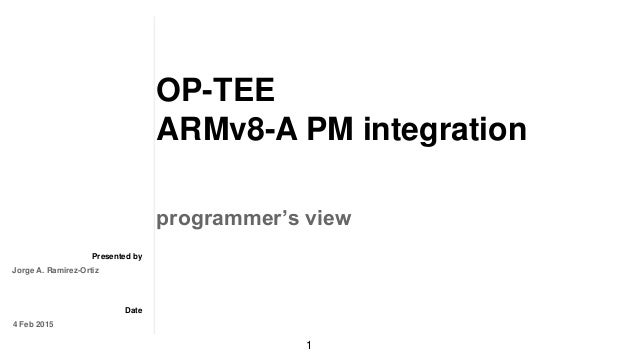 Presented by Date OP-TEE ARMv8-A PM integration programmer's view Jorge A. Ramirez-Ortiz 4 Feb 2015 1