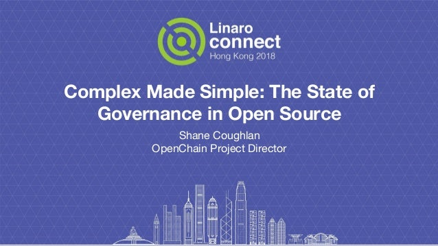 Complex Made Simple: The State of Governance in Open Source Shane Coughlan OpenChain Project Director