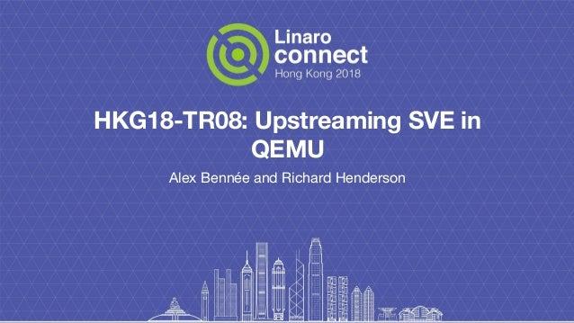 HKG18-TR08: Upstreaming SVE in QEMU Alex Bennée and Richard Henderson