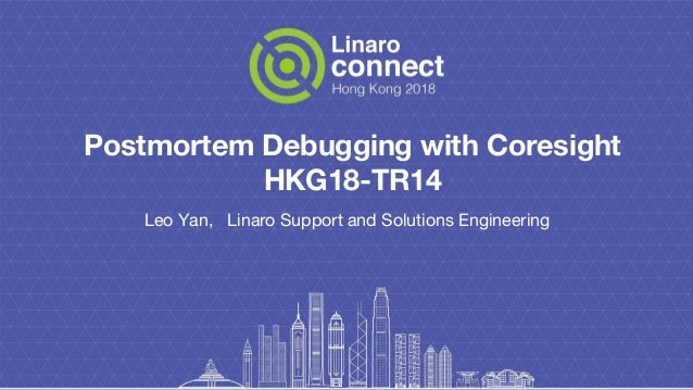 Postmortem Debugging with Coresight HKG18-TR14 Leo Yan, Linaro Support and Solutions Engineering