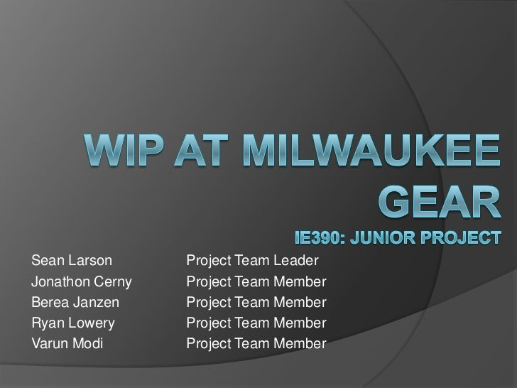 WIP at Milwaukee GearIE390: Junior Project<br />Sean Larson		Project Team Leader<br />Jonathon Cerny	Project Team Member<b...