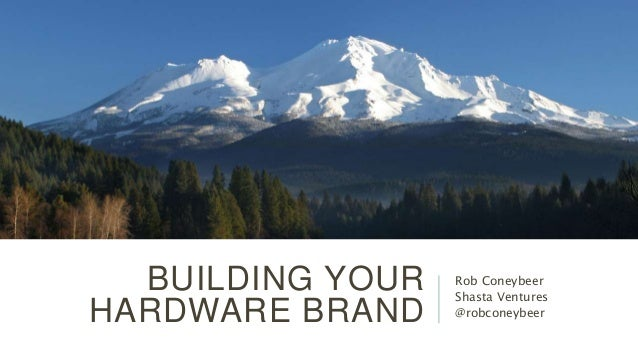 BUILDING YOUR HARDWARE BRAND Rob Coneybeer Shasta Ventures @robconeybeer
