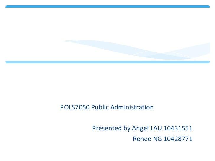 <ul><li>POLS7050 Public Administration </li></ul><ul><li>Presented by Angel LAU 10431551 </li></ul><ul><li>Renee NG 104287...
