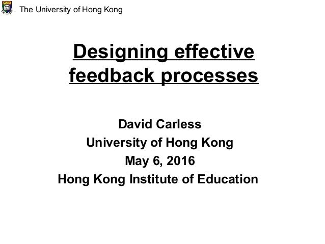 Designing effective feedback processes David Carless University of Hong Kong May 6, 2016 Hong Kong Institute of Education ...
