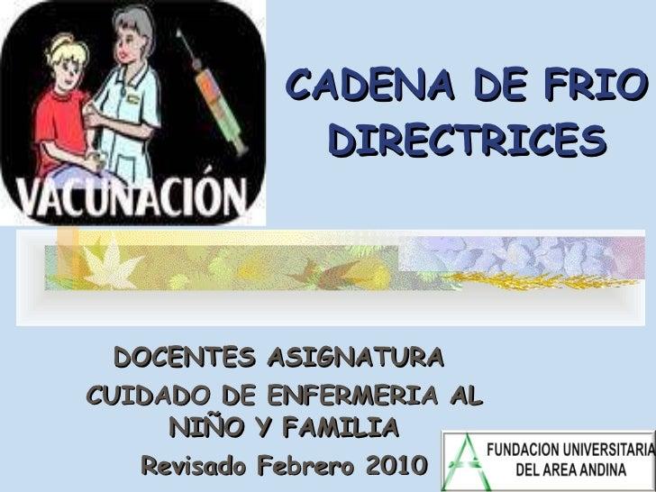 CADENA DE FRIO DIRECTRICES DOCENTES ASIGNATURA  CUIDADO DE ENFERMERIA AL NIÑO Y FAMILIA Revisado Febrero 2010