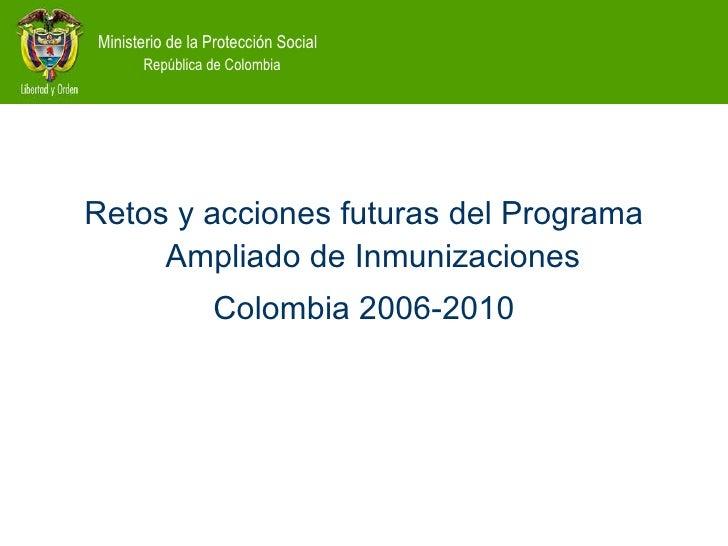 <ul><li>Retos y acciones futuras del Programa Ampliado de Inmunizaciones  </li></ul><ul><li>Colombia 2006-2010 </li></ul>