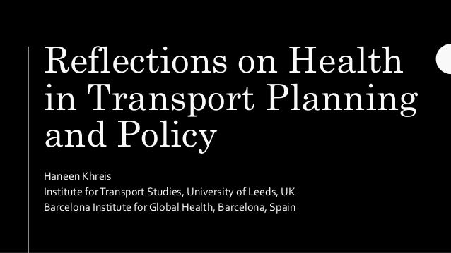 Reflections on Health in Transport Planning and Policy Haneen Khreis Institute forTransport Studies, University of Leeds, ...
