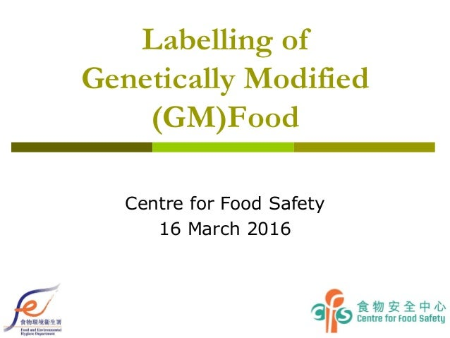 Labelling of Genetically Modified (GM)Food Centre for Food Safety 16 March 2016