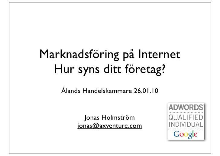 Marknadsföring på Internet   Hur syns ditt företag?     Ålands Handelskammare 26.01.10              Jonas Holmström       ...