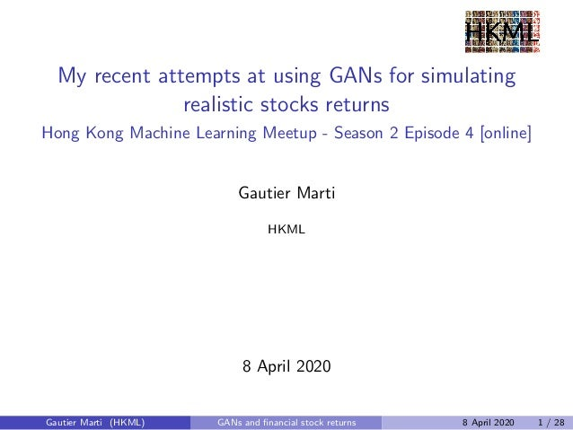 My recent attempts at using GANs for simulating realistic stocks returns Hong Kong Machine Learning Meetup - Season 2 Epis...