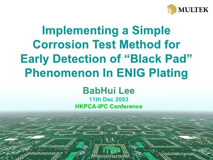"""Implementing a Simple Corrosion Test Method for Early Detection of """"Black Pad"""" Phenomenon In ENIG Plating BabHui Lee 11th ..."""