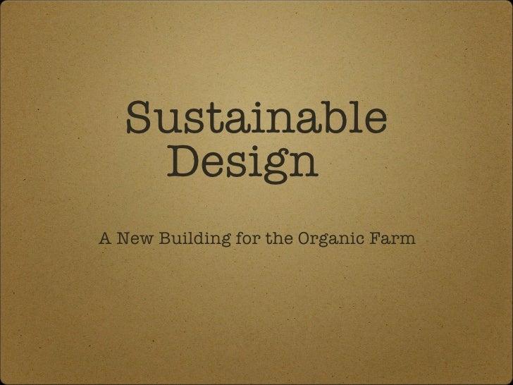 Sustainable Design  <ul><li>A New Building for the Organic Farm </li></ul>