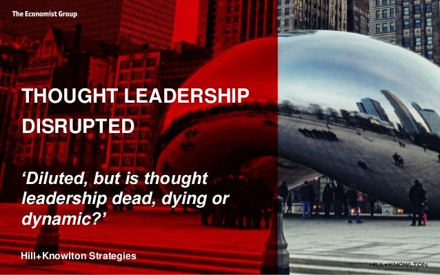 THOUGHT LEADERSHIP DISRUPTED 'Diluted, but is thought leadership dead, dying or dynamic?' Hill+Knowlton Strategies