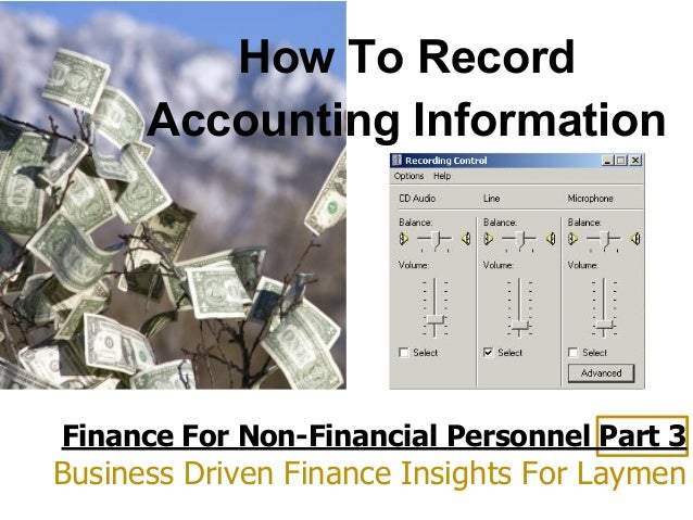 Finance For Non-Financial Personnel Part 3 Business Driven Finance Insights For Laymen How To Record Accounting Information