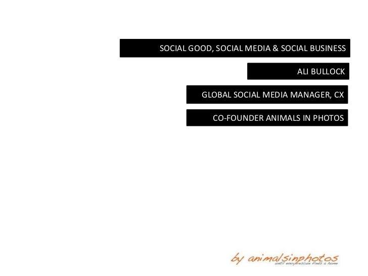 SOCIAL GOOD, SOCIAL MEDIA & SOCIAL BUSINESS                               ALI BULLOCK         GLOBAL SOCIAL MEDIA MANAGER,...