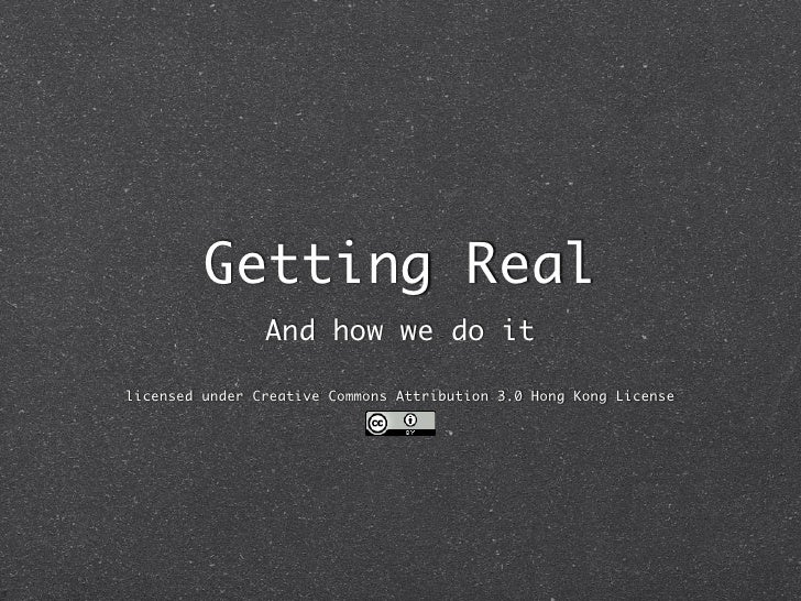 Getting Real                 And how we do it  licensed under Creative Commons Attribution 3.0 Hong Kong License