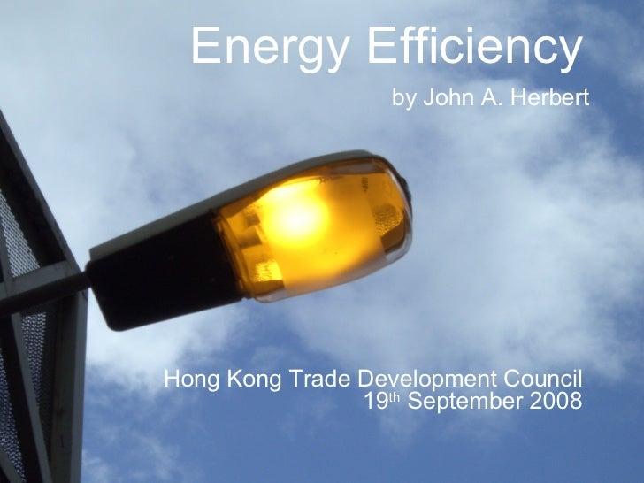 Energy Efficiency   by John A. Herbert Hong Kong Trade Development Council  19 th  September 2008