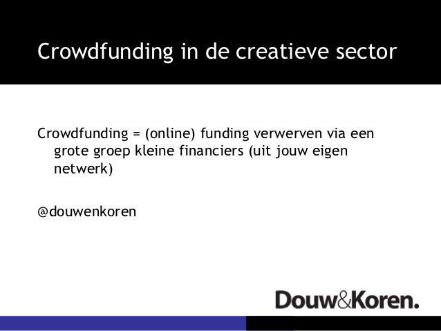 Crowdfunding in de creatieve sectorCrowdfunding = (online) funding verwerven via een  grote groep kleine financiers (uit j...