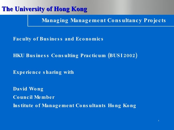 Managing Management Consultancy Projects <ul><li>Faculty of Business and Economics </li></ul><ul><li>HKU Business Consulti...