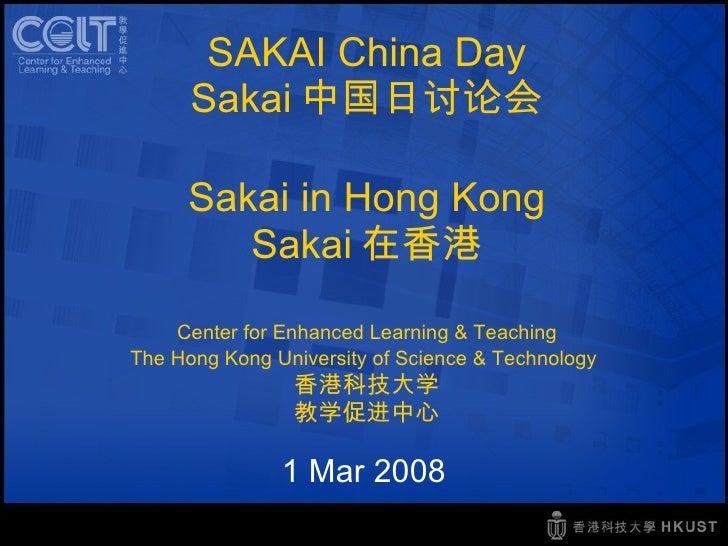 SAKAI China Day Sakai 中国日讨论会 Sakai in Hong Kong Sakai 在香港 Center for Enhanced Learning & Teaching The Hong Kong University...