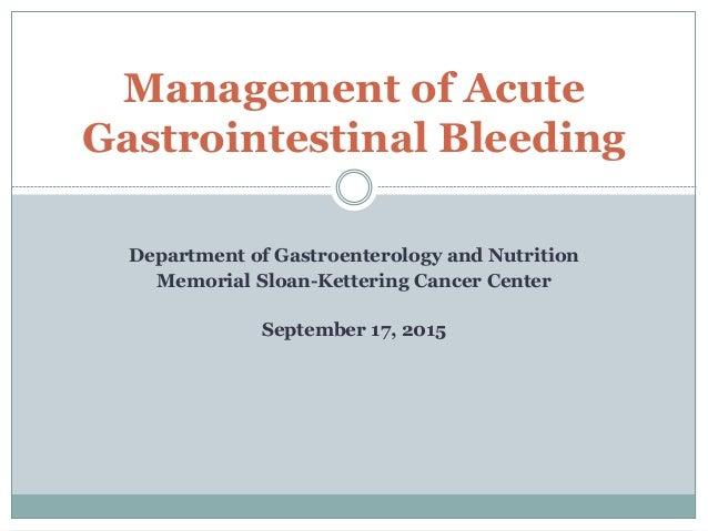 Department of Gastroenterology and Nutrition Memorial Sloan-Kettering Cancer Center September 17, 2015 Management of Acute...