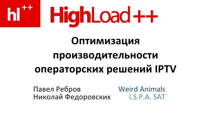 Оптимизация    производительности операторских решений IPTV Павел Ребров        Weird Animals Николай Федоровских   I.S.P....