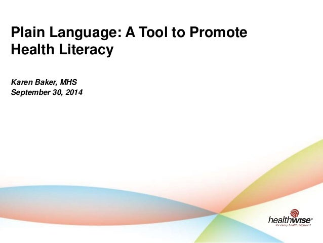 Karen Baker, MHS September 30, 2014 Plain Language: A Tool to Promote Health Literacy