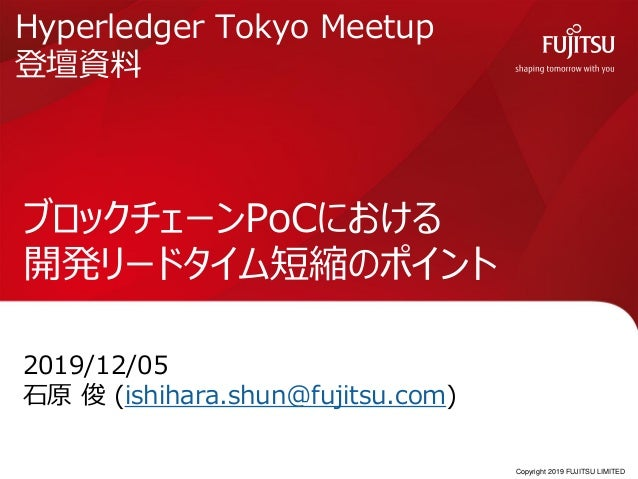 Copyright 2019 FUJITSU LIMITED ブロックチェーンPoCにおける 開発リードタイム短縮のポイント 2019/12/05 石原 俊 (ishihara.shun@fujitsu.com) 0 Hyperledger T...