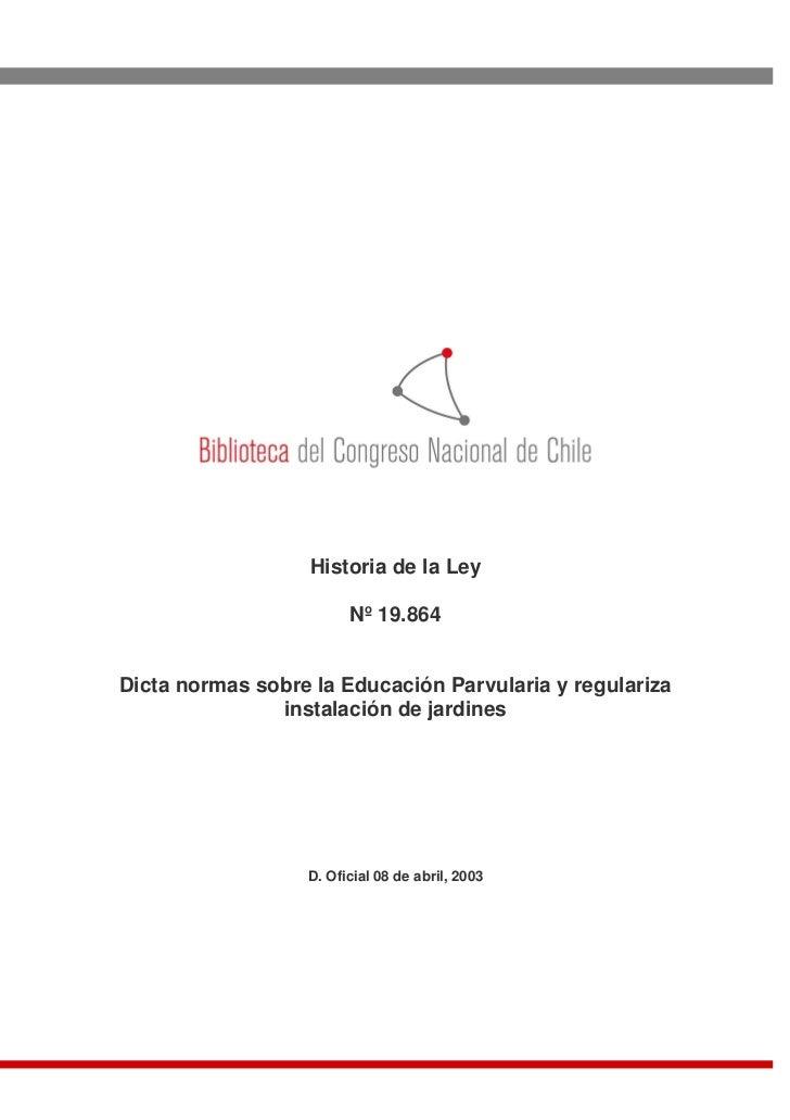 Historia de la Ley                        Nº 19.864Dicta normas sobre la Educación Parvularia y regulariza               i...