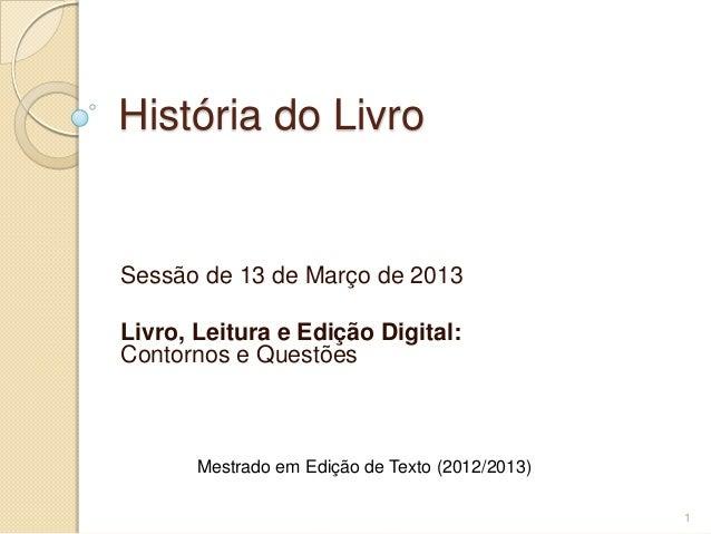 História do LivroSessão de 13 de Março de 2013Livro, Leitura e Edição Digital:Contornos e Questões       Mestrado em Ediçã...