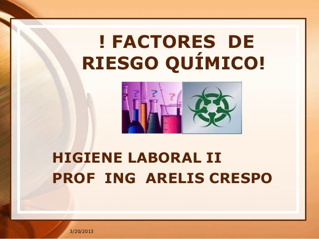 3/20/2013! FACTORES DERIESGO QUÍMICO!HIGIENE LABORAL IIPROF ING ARELIS CRESPO