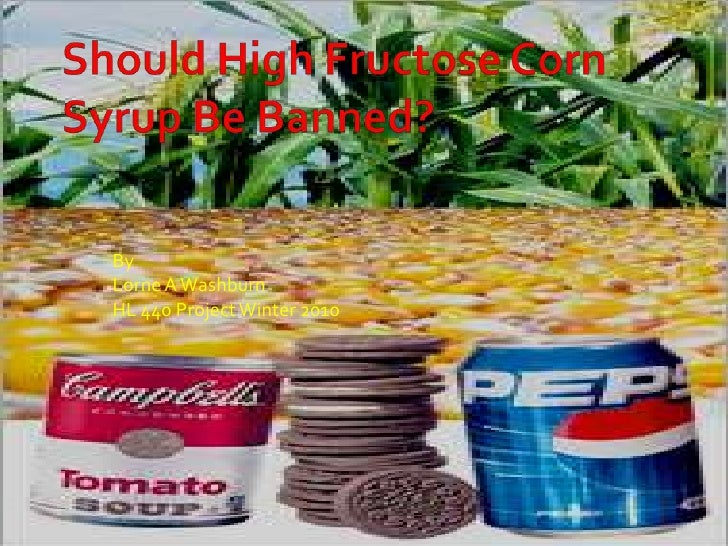 Should High Fructose Corn Syrup Be Banned?<br />By<br />Lorne A Washburn<br />HL 440 Project Winter 2010<br />