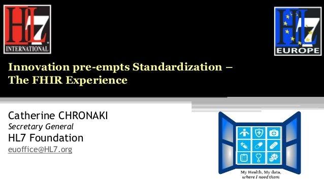 Catherine CHRONAKI Secretary General HL7 Foundation euoffice@HL7.org Innovation pre-empts Standardization – The FHIR Exper...