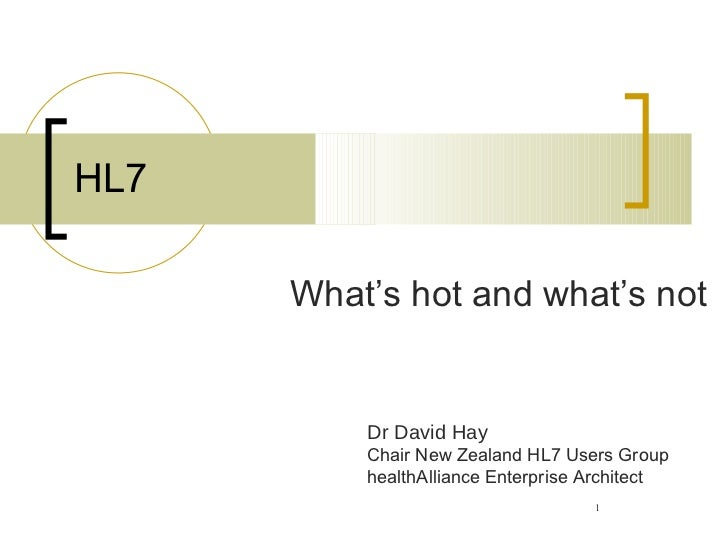 HL7 <ul><ul><li>What's hot and what's not </li></ul></ul>Dr David Hay Chair New Zealand HL7 Users Group healthAlliance Ent...