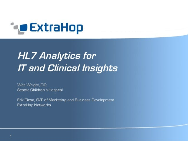 1  HL7 Analytics for  IT and Clinical Insights  Wes Wright, CIO  Seattle Children's Hospital  Erik Giesa, SVP of Marketing...