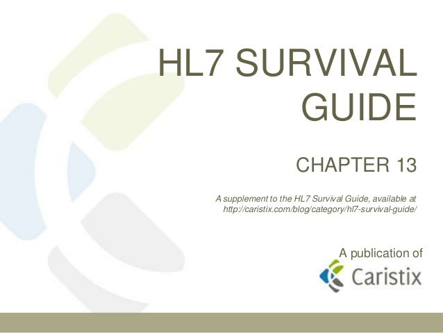 HL7 SURVIVAL GUIDE CHAPTER 13 A supplement to the HL7 Survival Guide, available at http://caristix.com/blog/category/hl7-s...