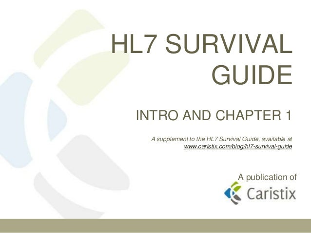 HL7 SURVIVAL       GUIDE INTRO AND CHAPTER 1  A supplement to the HL7 Survival Guide, available at            www.caristix...
