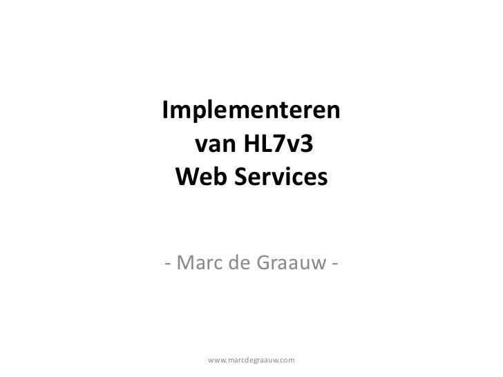 www.marcdegraauw.com<br />Implementeren van HL7v3 Web Services<br />- Marc de Graauw -<br />