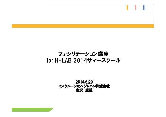 ファシリテーション講座 for H-LAB 2014サマースクール  2014.6.29 インクルージョン・ジャパン株式会社 吉沢 康弘
