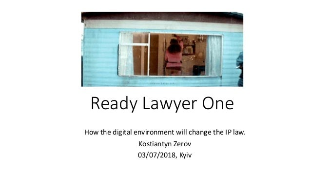 Ready Lawyer One How the digital environment will change the IP law. Kostiantyn Zerov 03/07/2018, Kyiv