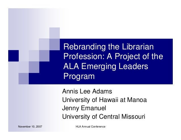 Rebranding the Librarian                    Profession: A Project of the                    ALA Emerging Leaders          ...