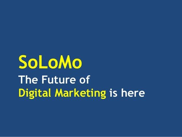 SoLoMoThe Future ofDigital Marketing is here