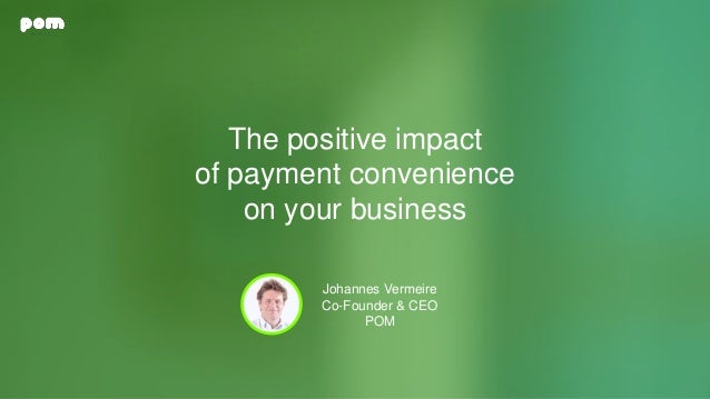 The positive impact of payment convenience on your business Johannes Vermeire Co-Founder & CEO POM